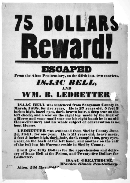 75 dollars reward! Escaped from the Alton penitentiary, on the 20th inst. two convicts, Isaac Bell and Wm. B. Ledbetter ... Isaac Greathouse, Warden Illinois penitentiary. Alton, 23d May, 1842.