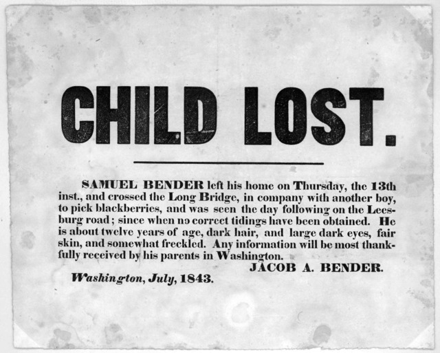 Child lost. Samuel Bender left his home on Thursday, the 13th inst., and crossed the Long Bridge, in company with another boy, to pick blackberries, and was seen the day following on the Leesbury road; since when no correct tiding have been obta