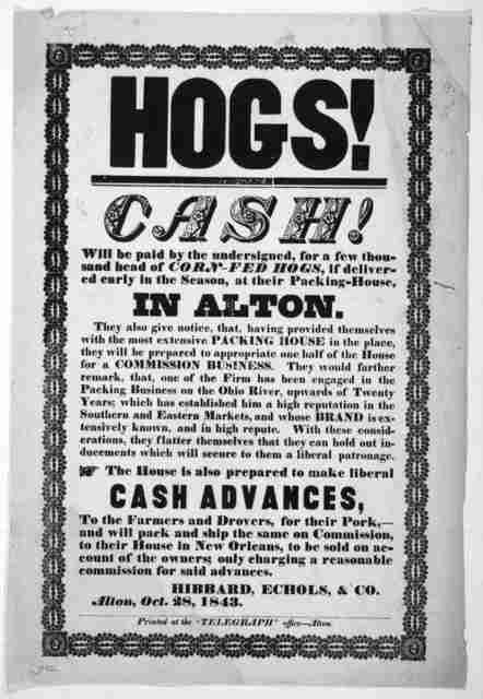 """Hogs! Cash! will be paid for the undersigned, for a few thousand head of corn-fed hogs, if delivered early in the season, at their packing-house, in Alton ... Hibbard, Echols, & Co. Alton, Oct. 28, 1843.  Alton. Printed at the """"Telegraph"""" office"""