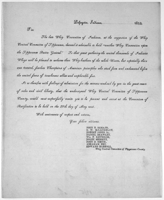 """Sir. The late Whig convention of Indiana at the suggestion of the Whig Central Committee of Tippecanoe, deemed it advisable to hold """"another Whig Convention upon the Tippecanoe Battle ground"""" ... invite you to be present and assist at the Conven"""