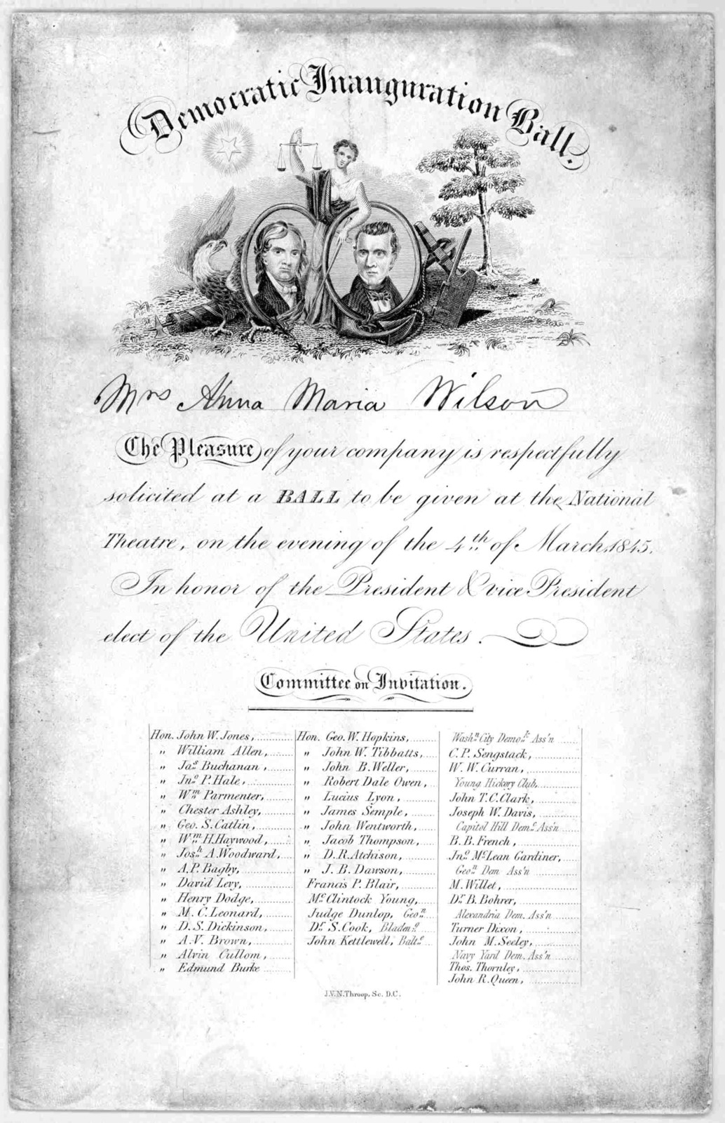 Democratic Inauguration Ball. [Mrs. Anna Maria Wilson] The Pleasure of your company is respectfully solicited at a BALL to be given at the National Theatre, on the evening of the 4th of March, 1845. In honor of the President and vice President e