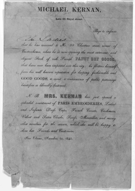Micheal Kernan, Late 66 Royal street, Begs to inform [blank] that he has removed to No. 30  Chartres street, corner of Customhouse, where he is now opening the most extensive and elegant Stock of rich French Fancy Dry Goods…  New Orleans, 1845.