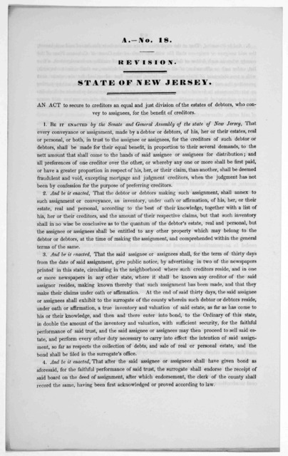 A.- No. 18. Revision. State of New Jersey. An act to secure to creditors an equal and just division of the estates of debtors, who convey to assignees, for the benefit of creditors. [1846?].