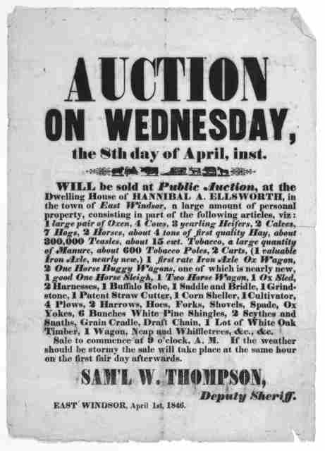 Auction on Wednesday, the 8th day of April, inst. Will be sold at public auction, at the dwelling house of Hannibal A. Ellsworth, in the town of East Windsor, a large amount of personal property ... Sam'l W. Thompson. Deputy Sheriff. East Windso