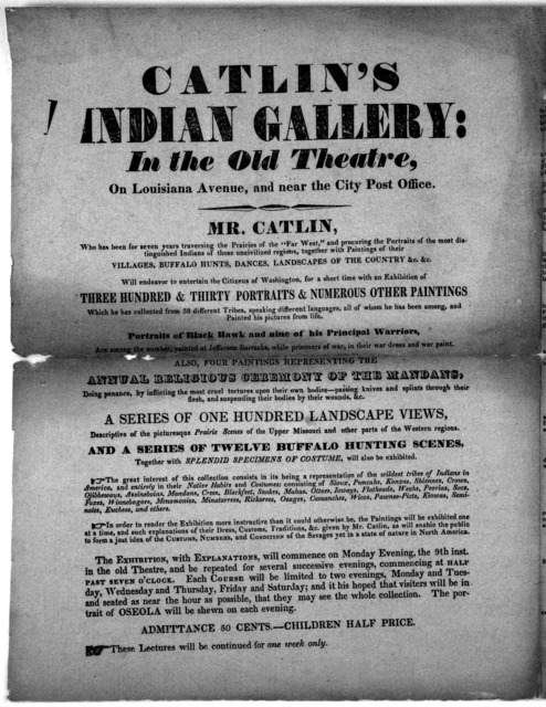 Catlin's Indian gallery: in the old theatre, on Louisiana Avenue, and near the City Post Office. Mr. Catlin ... will endeavor to entertain the citizens of Washington, for a short time with an exhibition of three hundred & thirty portraits & nume
