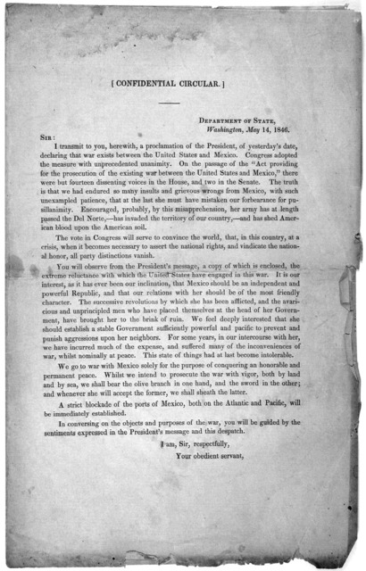 [Confidential circular.] Department of State, Washington, May 14, 1846. Sir: I transmit to you, herewith, a proclamation of the President, of yesterday's date, declaring that was exists between the United States and Mexico ... [Washington, 1846]