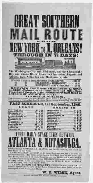 Great Southern mail route from New York to N. Orleans! Through in 71/2 days. Via Washington City and Richmond, and the Chesapeake Bay and James River lines, to Charleston, Augusta, and Atlanta, Geo. Notasulga and Montgomery, Ala ... W. B. Wiley,