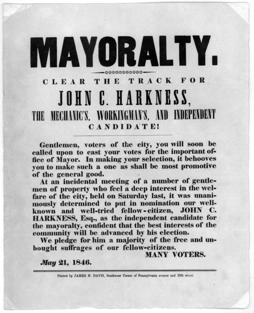 Mayoralty. Clear the track for John C. Harkness, the mechanic's workingman's and independent candidate! ... Many voters. May 21, 1846. [Washington, D. C.] Printed by James N. Davis, Southwest corner of Pennsylvania avenue and 12th street.