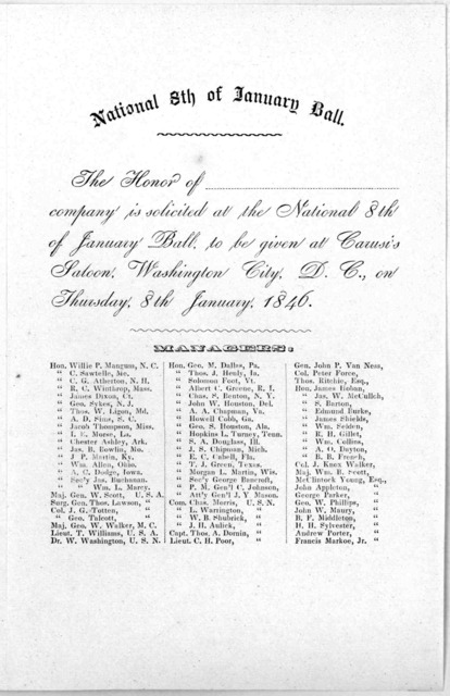 The honor of company is solicited at the National 8th of January ball, to be given at Carusio's saloon. Washington City. D. C., on Thursday, 8th January, 1846. Managers ... [Washington, 1846].