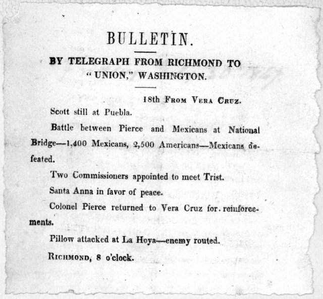"Bulletin. By Telegraph from Richmond to ""Union."" Washington. 18th from Vera Cruz. Scott still at Puebla. Battle between Pierce and Mexicans at National Bridge -- 1,400 Mexicans, 2,500 Americans -- Mexicans defeated. Two commissioners appointed t"