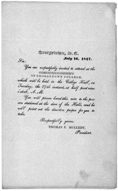 Georgetown, D. C. July 16, 1847. Sir: You are respectfully invited to attend at the commencement of Georgetown College which will be held in the College Hall, on Tuesday, the 27th instant, at half past nine o'clock. A. M ... Thomas F. Mulledy. P