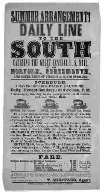 Summer arrangement! Daily line to the South carrying the great central U. S. Mail to Norfolk, Portsmouth and lower parts of Virginia & North Carolina. Schedule. Leaving Spear's wharf, Baltimore daily, (except Sundays,) at 4 o'clock, B. M. ... T.