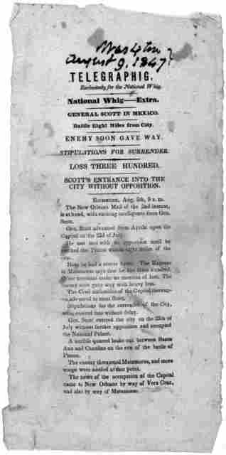 Telegraphig, Exclusively for the National Whig. National Whig-----Extra. General Scott in Mexico. Battle eight miles from City. Enemy soon gave say. Stiuplations for surrender. Loss three hundred. Scott's entrance into the City without oppositio