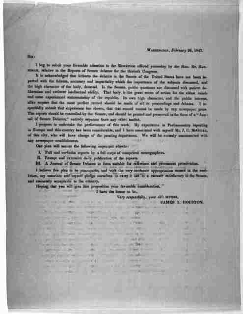 Washington, February 26, 1847. Sir: I beg to solicit your favorable attention to the resolution offered yesterday by the Hon. Mr. Hannegan, relative to the reports of Senate debates for the thirteenth Congress ... James A. Houston.