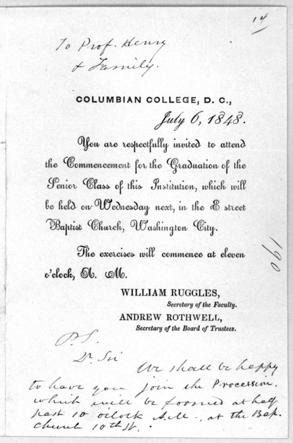 Columbian college, D. C. July 6, 1848. You are respectfully invited to attend the commencement of the graduation of the senior class of this institution, which will be held on Wednesday next, in the E Street Baptist Church, Washington City ....