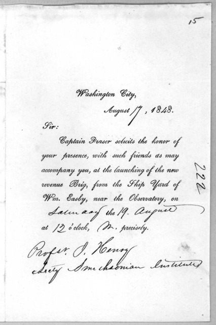 Washington City, August 17, 1848. Sir: Captain Fraser solicits the honor of your presence, with such friends as may accompany you, at the launching of the new revenue Brig, from the Ship yard of Wm. Easby, near the observatory on Saturday the 19
