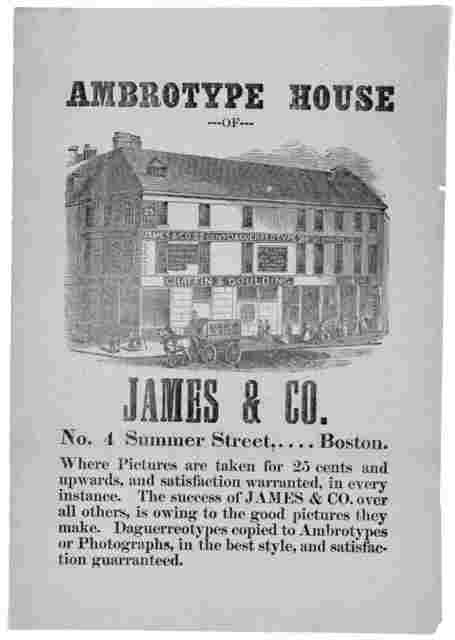 Ambrotype house of James & Co., No. 4. Summer Street, .... Boston. Where pictures are taken for 25 cents and upwards ... Dauguerreotypes copies to Ambrotypes or photographs, in the best style, and satisfaction guaranteed. [185-?].