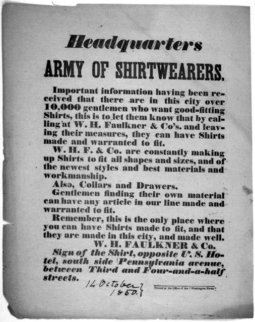 Headquarters Army of shirtwearers. Important information having been received that there are in this city over 10,000 gentlemen who want good fitting shirts, this to to let them know that by calling at W. H. Faulkner & Co's and leaving their mea