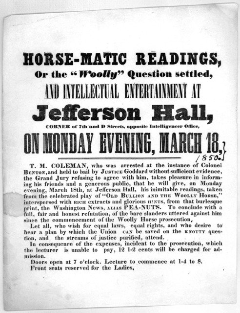 "Horse-matic readings, or the ""Woolly"" question settled, and intellectual entertainment at Jefferson Hall, corner of 7th and D. Streets, opposite Intelligencer Office, on Monday evening, March 18, 1850 T. M. Coleman ... will give, on Monday eveni"