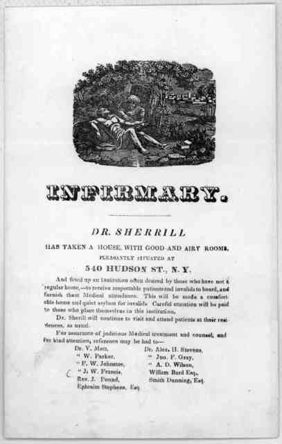 Infirmary. Dr. Sherrill has taken a house with good and airy rooms pleasantly situated at 540 Hudson St. New Y. and fitted up an institution often desired by those who have not a regular home ... [New York 185-?].
