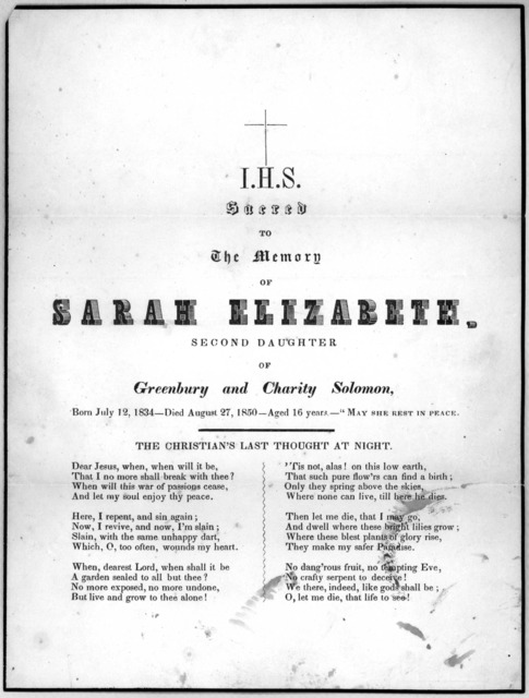 "Sacred to the memory of Sarah Elizabeth second daughter of Greenbury and Charity Solomon, Born July 12, 1834- died August 27, 1850 - Aged 16 years.- ""May she rest in peace. The Christian's last thought at night. [6 stanzas of verse]."