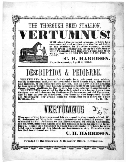 The thorough bred stallion Vertumnus! will stand the present season, which has commenced and will expire the 1st of July, at my stables in Fayette county ... C. H. Harrison. Lexington: Printed at the Observer & reporter office [1850].