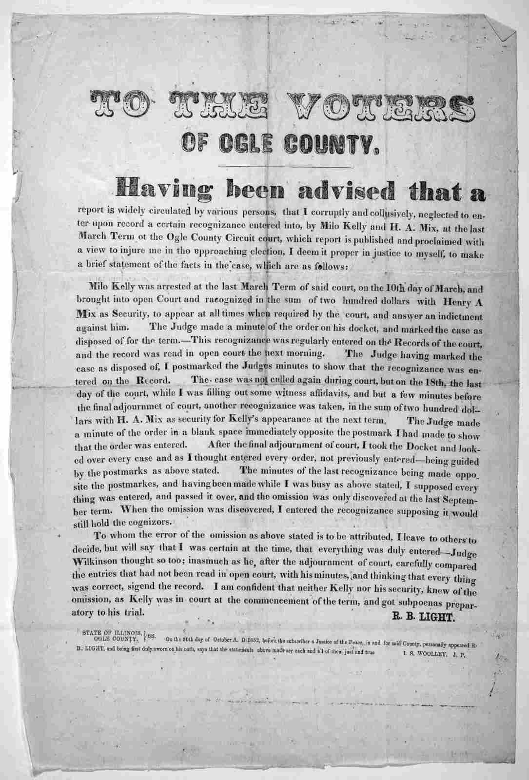 To the voters of Ogle County. Having been advised that a report is widely circulated by various persons, that I corruptly and collusively, neglected to enter upon record a certain recognizance entered into, by Milo Kelly and H. A. Mix, at the la