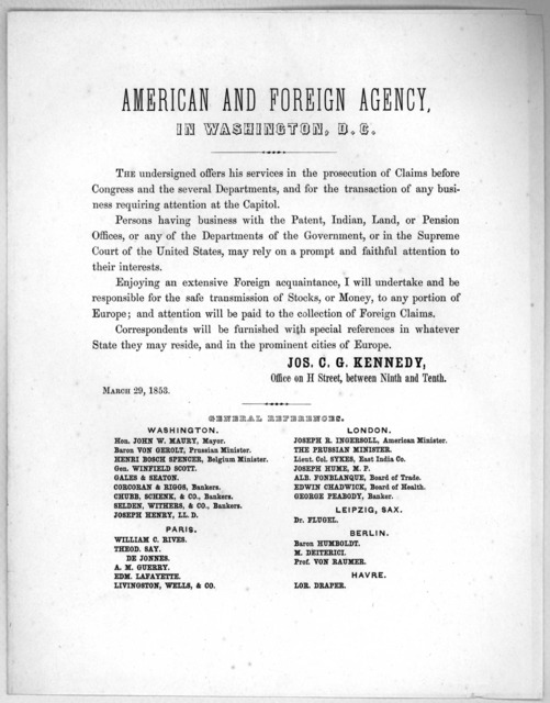 American and foreign agency, in Washington, D. C. The undersigned offers his services in the prosecution of claims before Congress and the several departments ... Jos. C. G. Kennedy, March 29, 1853. [Washington, D. C. 1853].