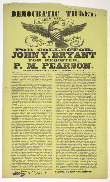 Democratic ticket. Democracy!! Bryant. Pearson. For collector, John Y. Bryant for register, P. M. Pearson. To the Democratic voters of Washington City ... Signed by the Committee. [Washington, D. C.] June 3rd, 1853.