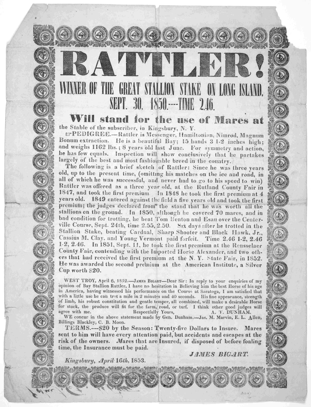 Rattler! Winner of the great stallion stake on Long Island, Sept. 30, 1850.---- Time 2.46. Will stand for the use of mares at the stable of the subscriber, in Kingsbury. N. Y. ... James Bigart. Kingsbury, April 16th, 1853.