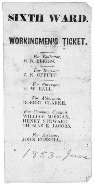 Sixth ward. Workingmen's ticket. For collector S. S. Briggs. For register, Z. K. Offutt. For Surveyor. H. W. Ball. For alderman Robert Clarke. For Common Council. William Morgan, Henry Steward, Thomas E. Jacobs. For Assessor. John Russell. [June
