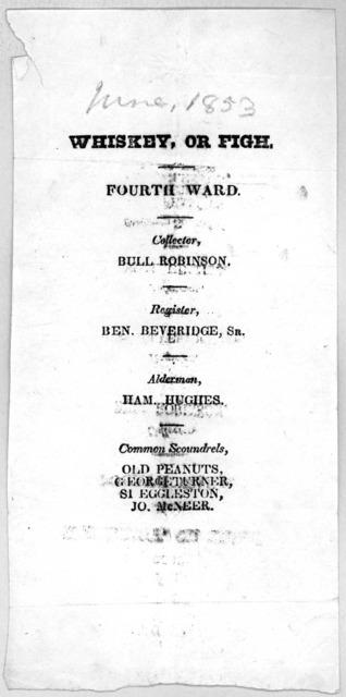 Whiskey, or fight Fourth ward. Collector, Bull Robinson. Register Ben. Beveridge, Sr. Alderman. Ham. Hughes ... [Washington, D. C.? June 1853].