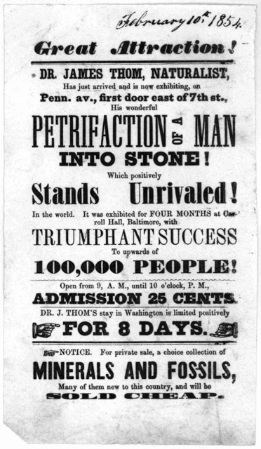 Great attraction! Dr. James Thom, naturalist, has just arrived and is now exhibiting, on Penn. av., first door east of 7th st., his wonderful petrification of a man into stone ... [Washington, February, 1854].