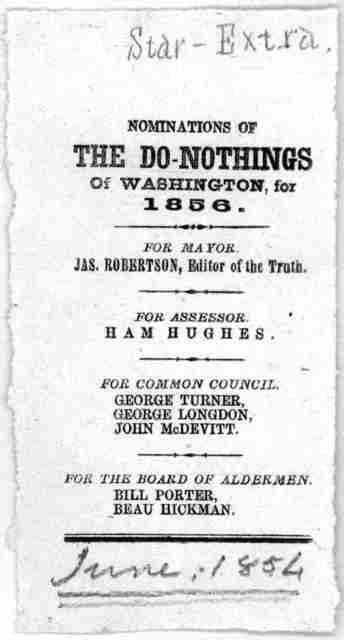 Nominations of the do-nothings of Washington, for 1856. for Mayor. Jas. Robertson, Editor of the Truth. For assessors Ham Hughes. For Common Council George Turner, George Longdon, John McDevitt. For the Board of aldermen. Bill Porter. Beau Hickm