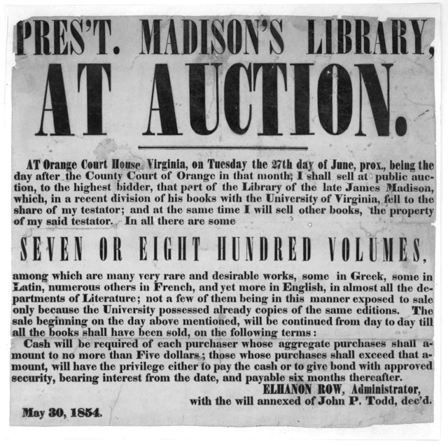 Pres't Madison's Library at auction. at Orange Court House, Virginia on Tuesday the 27th day of June, prox., being the day after the County Court of Orange in that month, I shall sell at public auction, to the highest bidder that part of the lib