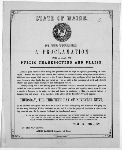 State of Maine. By the Governor: A proclamation for a day of public thanksgiving and praise ... I do, therefore, appoint Thursday, the thirtieth day of November next to be observed throughout this State as a day of public thanksgiving and praise