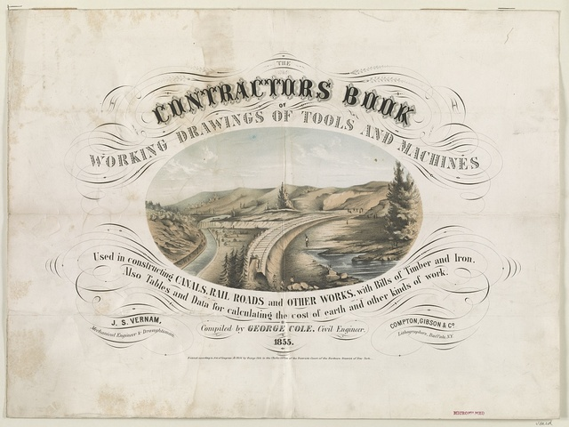 The contractors book of working drawings of tools and machines used in constructing canals, rail roads and other works ... Compiled by George Cole, civil engineer, 1855 / J.S. Vernam, mechanical engineer & draughtsman ; Compton, Gibson & Co. lithographers, Buffalo, N.Y.
