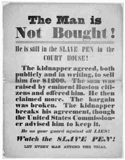 The man is not bought! He is still in the slave pen in the Court House! The kidnapper agreed, both publicly and in writing, to sell him for $1200. The sum was raised by eminent Boston citizens and offered him. He then claimed more. The ba