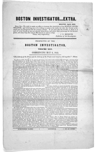 Boston investigator. ... Extra. Boston, April 1855. Dear Sir- We wish to make an effort to increase the circulation of the Boston investigator, and believing you to be willing to assist in the work, we take the liberty to forward you our prospec
