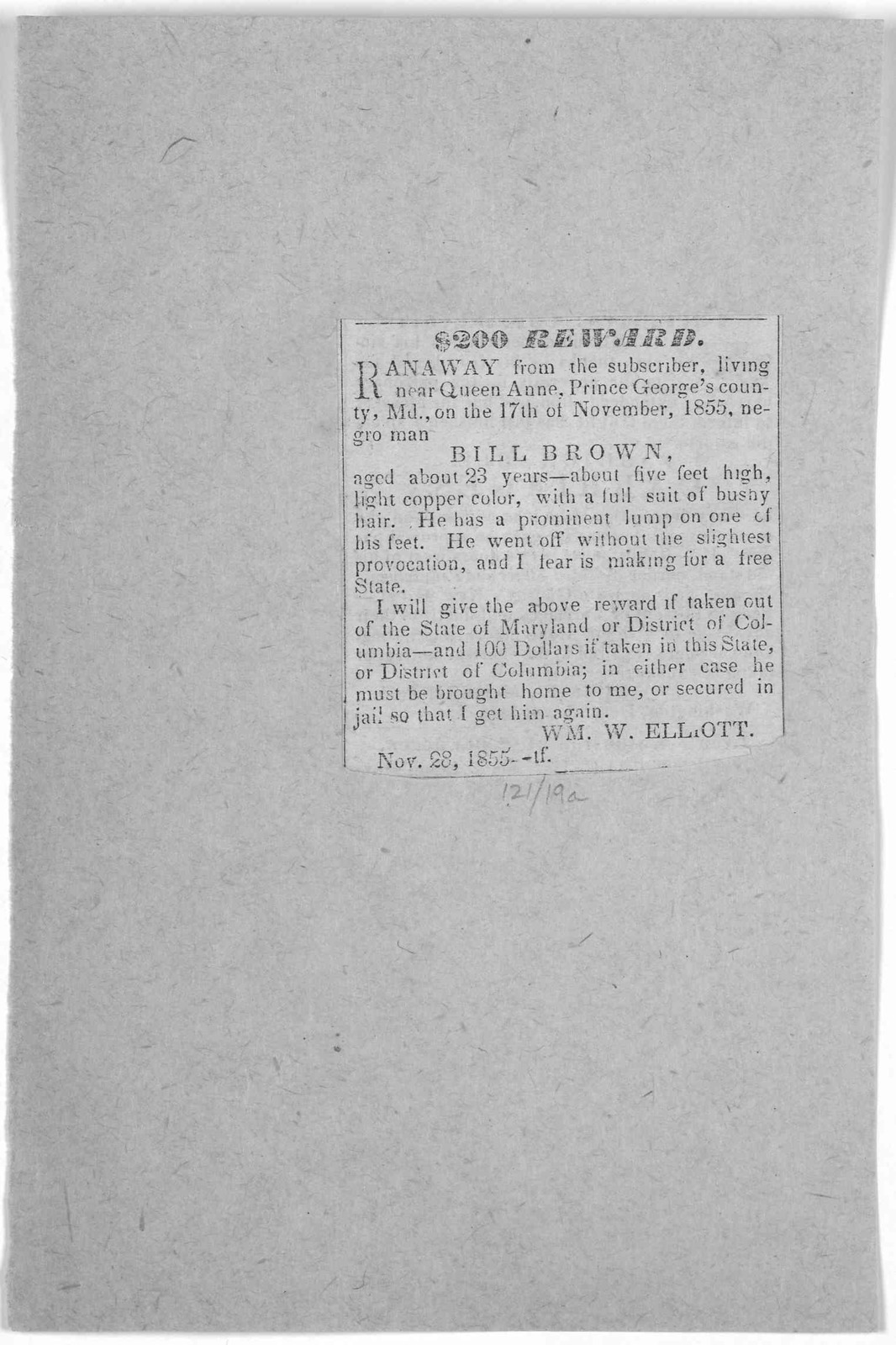 $200 reward. Ranaway from the subscriber, living near Queen Anne, Prince George's country, Md., on the 17th of November, 1855, negro man Bill Brown ... Wm. W. Elliot. Nov. 28, 1855.
