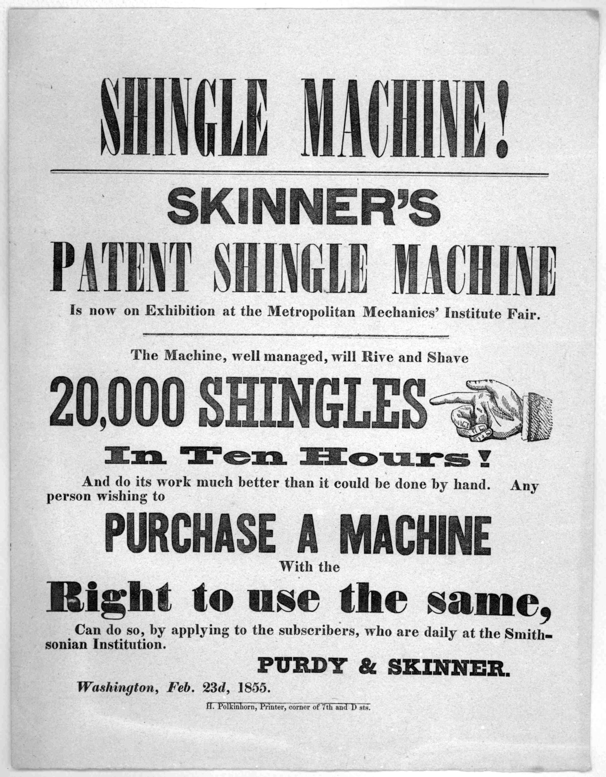Shingle machine! Skinner's patent shingle machine is now on exhibition at the Metropolitan Mechanics' Institute fair. The machine, well managed, will rive and shave 20,000 shingles in ten hours ... Purdy & Skinner. Washington, Feb. 23d. 1855. H.