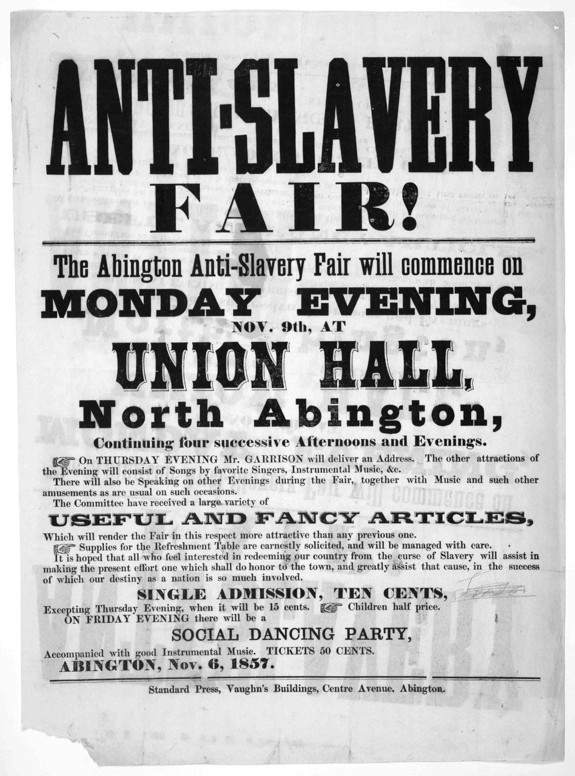 Anti-slavery fair! The Abington anti-slavery fair will commence on Monday evening, Nov. 9th, at Union Hall, North Abington ... Abington, Nov. 6, 1857. Abington. Standard Press, Vaughan's Building, Centre Avenue.