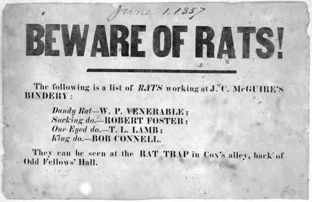 Beware of rats! The following is a list of rats working at J. C. McGuire's bindery: Dandy rat---- W. P. Venerable: Sucking do---- Robert Foster: One-eyed do.--- T. L. Lamb: King do.---- Bob Connell. They can be seen at the rat trap in Cox's alle