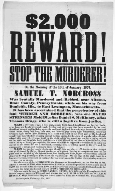 $2,000 reward! Stop the murderer! On the morning of the 16th of January, 1857. Samuel T. Norcross was brutually murdered and robbed, near Altoona, Blair County, Pennsylvania, while on his way from Dunleith, Illus., to East Lexington, Mass