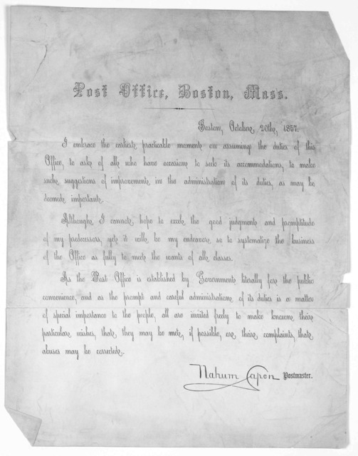 Post office. Boston. Mass. Boston, October 20th, 1857. I embrace the earliest practicable moments on assuming the duties of this office, to ask of all who have occasion to seek its accommodations, to make such suggestions of improvements in the