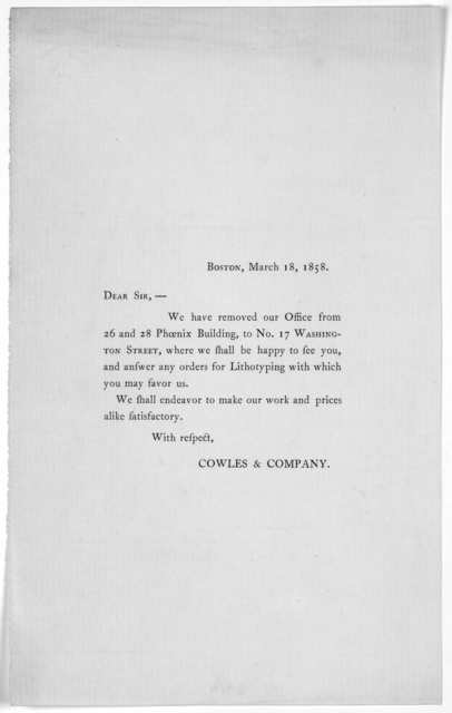 Boston, March 18, 1858. Dear Sir.- We have removed our office from 26 and 28 Phoenix Building to No. 17 Washington Street ... Cowles & Company.