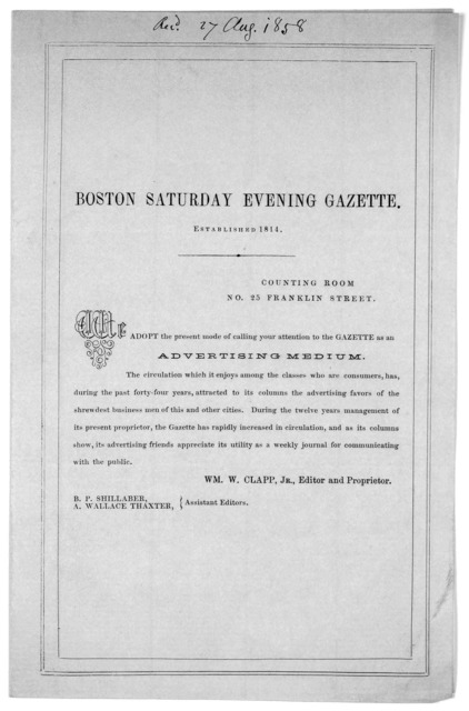 Boston Saturday evening gazette Established 1814 ... We adopt the present mode of calling your attention to the gazette as an advertising medium ... Wm. W. Clapp, Jr. Editor and proprietor. [Aug. 17, 1858].