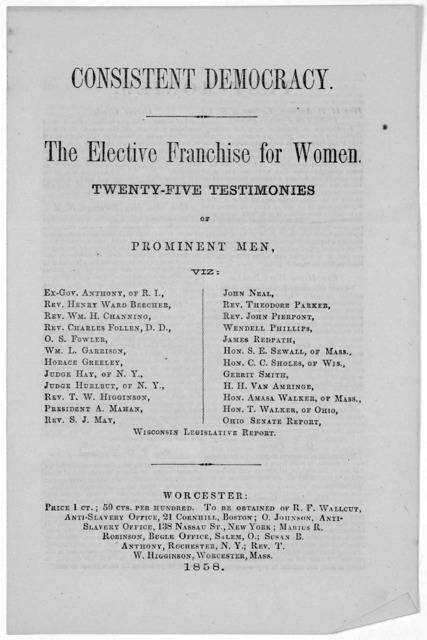 Consistent democracy. The elective franchise for women. Twenty-five testimonies of prominent men. [25 names] Worcester. 1858.