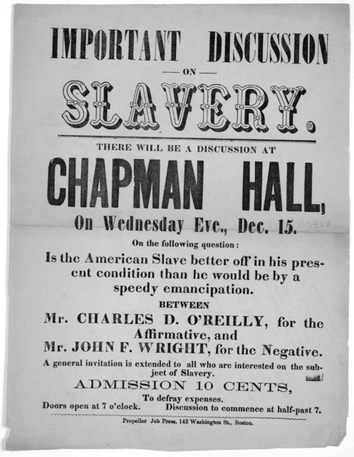 Important discussion on slavery. There will be a discussion at Chapman Hall, on Wednesday Eve., Dec. 15 [1858] on the following question: Is the American slave better off in his present condition than he would be by a speedy emancipation. Betwee