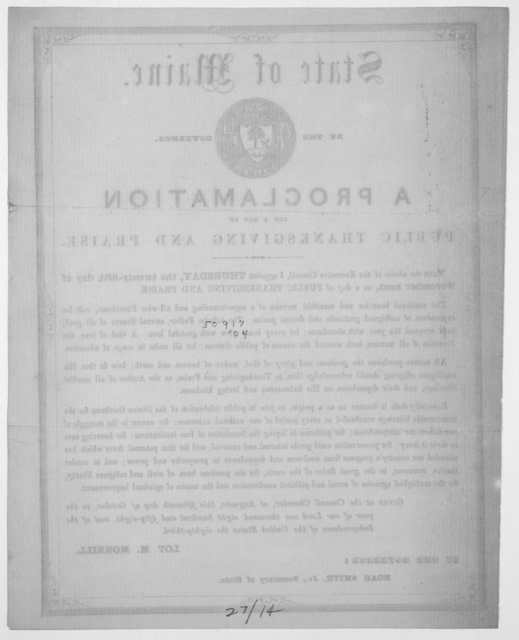 State of Maine. By the Governor. A proclamation for a day of public thanksgiving and praise ... I appoint Thursday, the twenty-fifth day of November next, as a day of public thanksgiving and praise ... Given at the Council Chamber, at Augusta, t